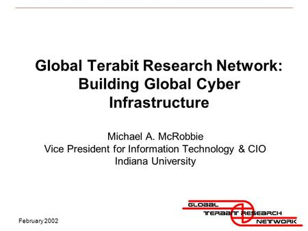 February 2002 Global Terabit Research Network: Building Global Cyber Infrastructure Michael A. McRobbie Vice President for Information Technology & CIO.