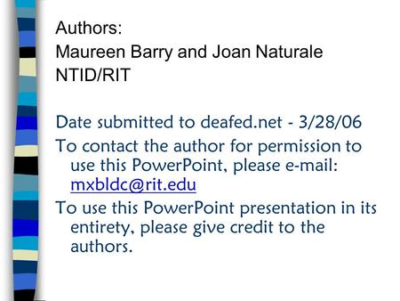 Authors: Maureen Barry and Joan Naturale NTID/RIT Date submitted to deafed.net - 3/28/06 To contact the author for permission to use this PowerPoint, please.