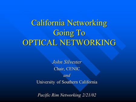 California Networking Going To OPTICAL NETWORKING John Silvester Chair, CENIC and University of Southern California Pacific Rim Networking 2/21/02.