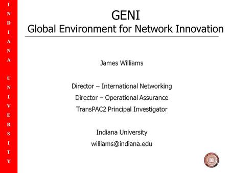 INDIANAUNIVERSITYINDIANAUNIVERSITY GENI Global Environment for Network Innovation James Williams Director – International Networking Director – Operational.