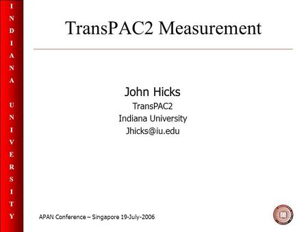 INDIANAUNIVERSITYINDIANAUNIVERSITY TransPAC2 Measurement John Hicks TransPAC2 Indiana University APAN Conference – Singapore 19-July-2006.