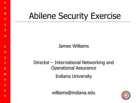INDIANAUNIVERSITYINDIANAUNIVERSITY Abilene Security Exercise James Williams Director – International Networking and Operational Assurance Indiana University.