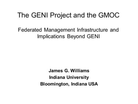 The GENI Project and the GMOC Federated Management Infrastructure and Implications Beyond GENI James G. Williams Indiana University Bloomington, Indiana.
