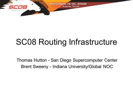 SC08 Routing Infrastructure Thomas Hutton - San Diego Supercomputer Center Brent Sweeny - Indiana University/Global NOC.
