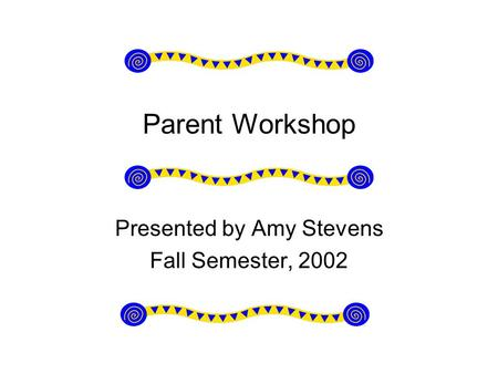Parent Workshop Presented by Amy Stevens Fall Semester, 2002.