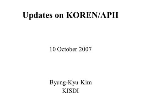 Updates on KOREN/APII 10 October 2007 Byung-Kyu Kim KISDI.