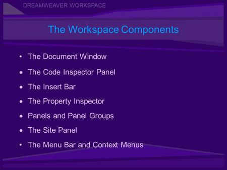 DREAMWEAVER WORKSPACE The Document Window The Code Inspector Panel The Insert Bar The Property Inspector Panels and Panel Groups The Site Panel The Menu.