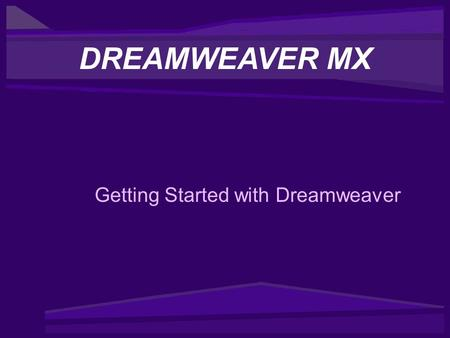 Getting Started with Dreamweaver DREAMWEAVER MX. Getting Started with Dreamweaver Contents –What Can Dreamweaver MX Do? –Dreamweaver Learning and Support.
