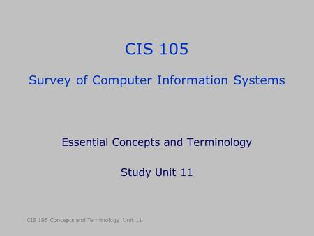 CIS 105 Concepts and Terminology Unit 11 CIS 105 Survey of Computer Information Systems Essential Concepts and Terminology Study Unit 11.