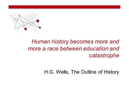 Human history becomes more and more a race between education and catastrophe H.G. Wells, The Outline of History.