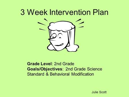 3 Week Intervention Plan Julie Scott Grade Level: 2nd Grade Goals/Objectives: 2nd Grade Science Standard & Behavioral Modification.