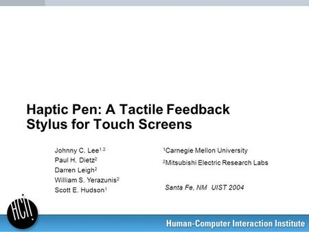 Haptic Pen: A Tactile Feedback Stylus for Touch Screens Johnny C. Lee 1,2 Paul H. Dietz 2 Darren Leigh 2 William S. Yerazunis 2 Scott E. Hudson 1 1 Carnegie.