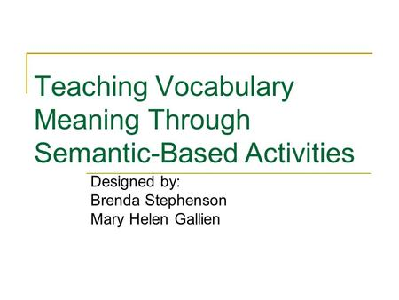 Teaching Vocabulary Meaning Through Semantic-Based Activities Designed by: Brenda Stephenson Mary Helen Gallien.