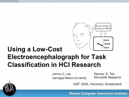 Using a Low-Cost Electroencephalograph for Task Classification in HCI Research Johnny C. Lee Carnegie Mellon University Desney S. Tan Microsoft Research.