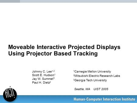 Moveable Interactive Projected Displays Using Projector Based Tracking 1 Carnegie Mellon University 2 Mitsubishi Electric Research Labs 3 Georgia Tech.