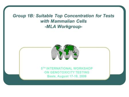 Group 1B: Suitable Top Concentration for Tests with Mammalian Cells -MLA Workgroup- 5 TH INTERNATIONAL WORKSHOP ON GENOTOXICITY TESTING Basle, August 17-19,