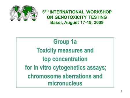 1 5 TH INTERNATIONAL WORKSHOP ON GENOTOXICITY TESTING Basel, August 17-19, 2009 Group 1a Toxicity measures and top concentration for in vitro cytogenetics.