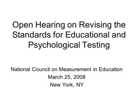 Open Hearing on Revising the Standards for Educational and Psychological Testing National Council on Measurement in Education March 25, 2008 New York,