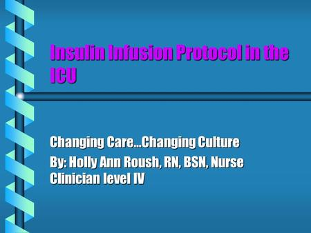 Insulin Infusion Protocol in the ICU Changing Care…Changing Culture By: Holly Ann Roush, RN, BSN, Nurse Clinician level IV.