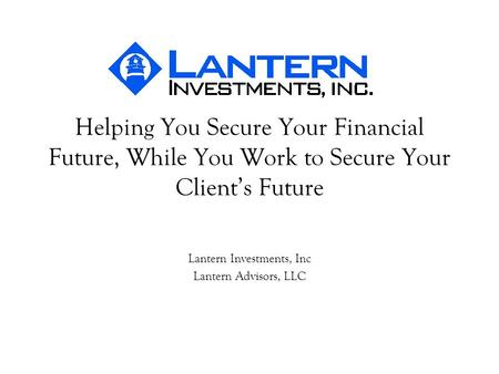 Helping You Secure Your Financial Future, While You Work to Secure Your Clients Future Lantern Investments, Inc Lantern Advisors, LLC.