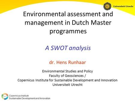 Copernicus Institute Sustainable Development and Innovation Environmental assessment and management in Dutch Master programmes A SWOT analysis dr. Hens.