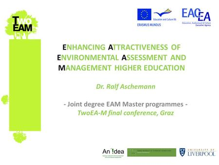 ENHANCING ATTRACTIVENESS OF ENVIRONMENTAL ASSESSMENT AND MANAGEMENT HIGHER EDUCATION Dr. Ralf Aschemann - Joint degree EAM Master programmes - TwoEA-M.