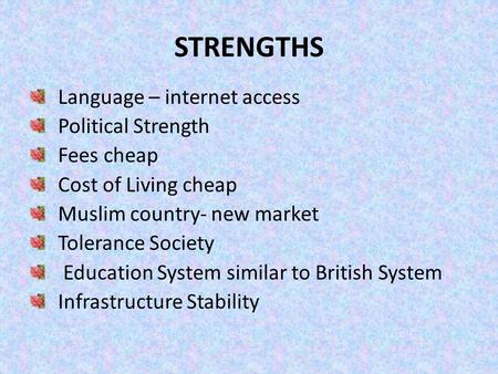 STRENGTHS Language – internet access Political Strength Fees cheap Cost of Living cheap Muslim country- new market Tolerance Society Education System similar.