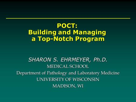 POCT: Building and Managing a Top-Notch Program a Top-Notch Program SHARON S. EHRMEYER, Ph.D. MEDICAL SCHOOL Department of Pathology and Laboratory Medicine.