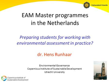 Copernicus Institute of Sustainable Development EAM Master programmes in the Netherlands Preparing students for working with environmental assessment in.