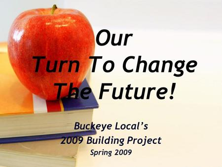 Our Turn To Change The Future! Buckeye Locals 2009 Building Project Spring 2009.