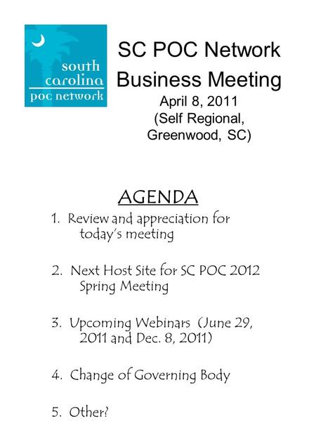 SC POC Network Business Meeting April 8, 2011 (Self Regional, Greenwood, SC) AGENDA 1. Review and appreciation for todays meeting 2. Next Host Site for.