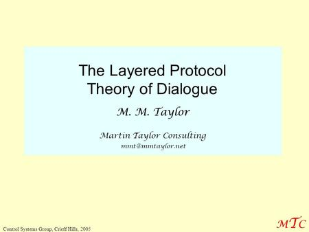 MTCMTC Control Systems Group, Crieff Hills, 2005 The Layered Protocol Theory of Dialogue M. M. Taylor Martin Taylor Consulting