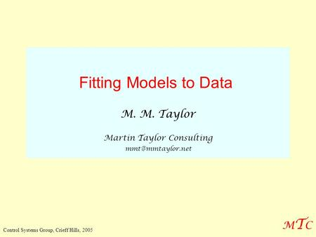 MTCMTC Control Systems Group, Crieff Hills, 2005 Fitting Models to Data M. M. Taylor Martin Taylor Consulting