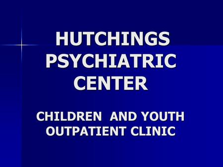 HUTCHINGS PSYCHIATRIC CENTER CHILDREN AND YOUTH OUTPATIENT CLINIC HUTCHINGS PSYCHIATRIC CENTER CHILDREN AND YOUTH OUTPATIENT CLINIC.