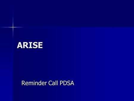 ARISE Reminder Call PDSA. PDSA – What did you do and why? Reminder calls to clients the night before their appointments Reminder calls to clients the.