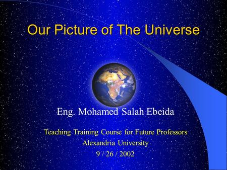 Eng. Mohamed Salah Ebeida Teaching Training Course for Future Professors Alexandria University 9 / 26 / 2002 Our Picture of The Universe.