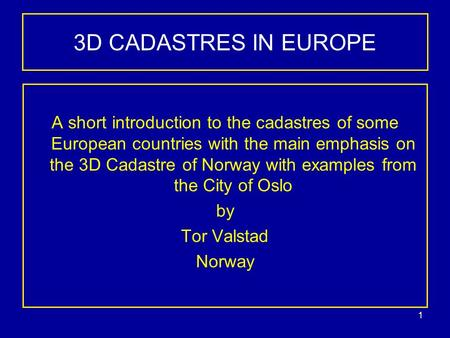 1 3D CADASTRES IN EUROPE A short introduction to the cadastres of some European countries with the main emphasis on the 3D Cadastre of Norway with examples.