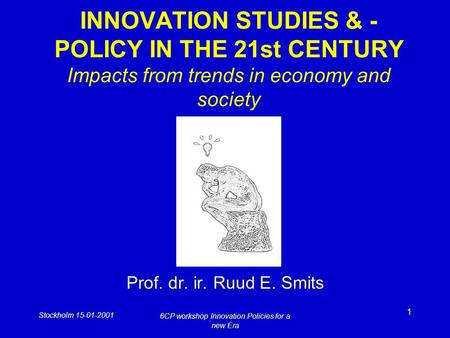 Stockholm 15-01-2001 6CP workshop Innovation Policies for a new Era 1 INNOVATION STUDIES & - POLICY IN THE 21st CENTURY Impacts from trends in economy.