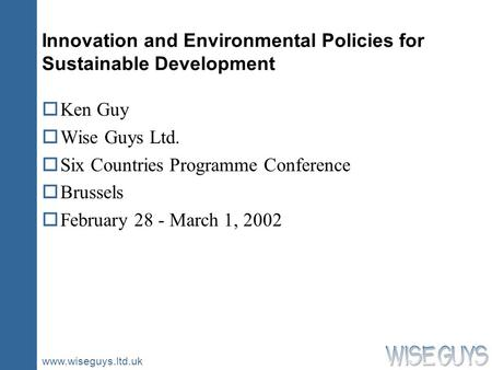 Www.wiseguys.ltd.uk Innovation and Environmental Policies for Sustainable Development oKen Guy oWise Guys Ltd. oSix Countries Programme Conference oBrussels.