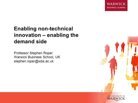 Enabling non-technical innovation – enabling the demand side Professor Stephen Roper Warwick Business School, UK