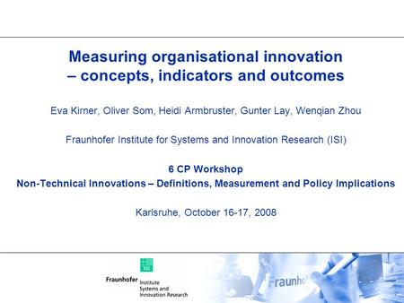 Measuring organisational innovation – concepts, indicators and outcomes Eva Kirner, Oliver Som, Heidi Armbruster, Gunter Lay, Wenqian Zhou Fraunhofer Institute.