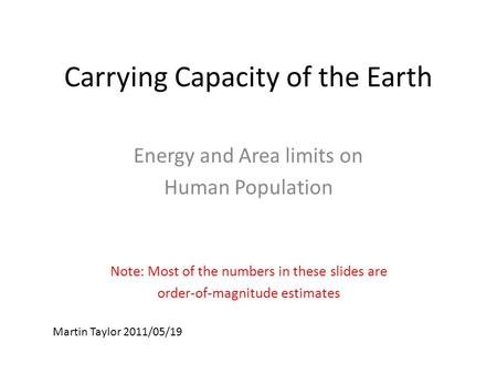Carrying Capacity of the Earth Energy and Area limits on Human Population Note: Most of the numbers in these slides are order-of-magnitude estimates Martin.