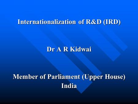 Internationalization of R&D (IRD) Dr A R Kidwai Member of Parliament (Upper House) India.