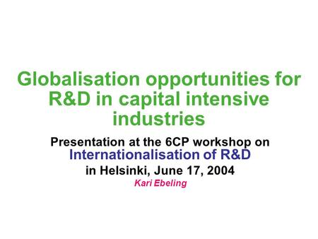 Globalisation opportunities for R&D in capital intensive industries Presentation at the 6CP workshop on Internationalisation of R&D in Helsinki, June 17,