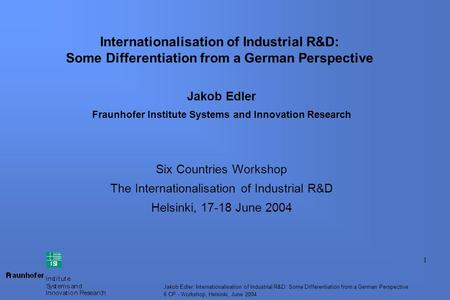 1 Jakob Edler: Internationalisation of Industrial R&D: Some Differentiation from a German Perspective 6 CP - Workshop, Helsinki, June 2004 Internationalisation.