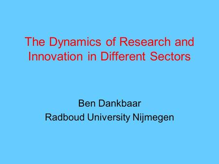 The Dynamics of Research and Innovation in Different Sectors Ben Dankbaar Radboud University Nijmegen.