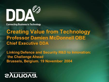 Creating Value from Technology Professor Damien McDonnell OBE Chief Executive DDA Linking Defence and Security R&D to Innovation: the Challenge Ahead Brussels,