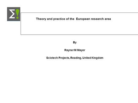 Theory and practice of the European research area By Rayner M Mayer Sciotech Projects, Reading, United Kingdom.