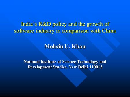 Indias R&D policy and the growth of software industry in comparison with China Mohsin U. Khan National Institute of Science Technology and Development.