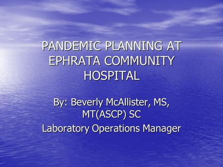PANDEMIC PLANNING AT EPHRATA COMMUNITY HOSPITAL By: Beverly McAllister, MS, MT(ASCP) SC Laboratory Operations Manager.